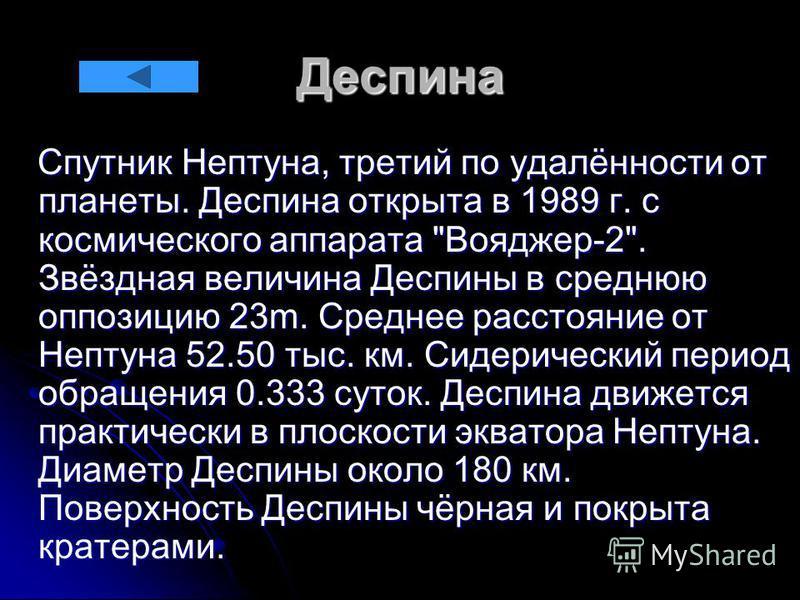Деспина Спутник Нептуна, третий по удалённости от планеты. Деспина открыта в 1989 г. с космического аппарата