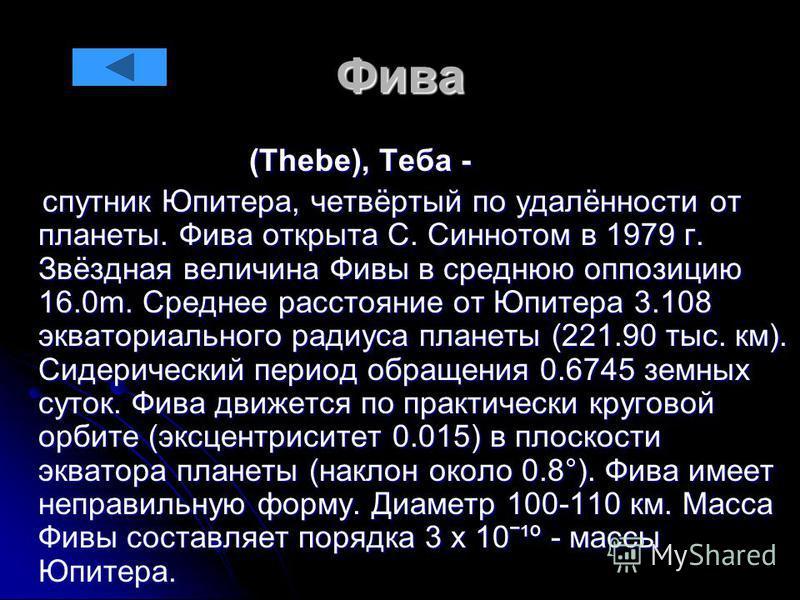 Фива (Thebe), Теба - (Thebe), Теба - спутник Юпитера, четвёртый по удалённости от планеты. Фива открыта С. Синнотом в 1979 г. Звёздная величина Фивы в среднюю оппозицию 16.0m. Среднее расстояние от Юпитера 3.108 экваториального радиуса планеты (221.9