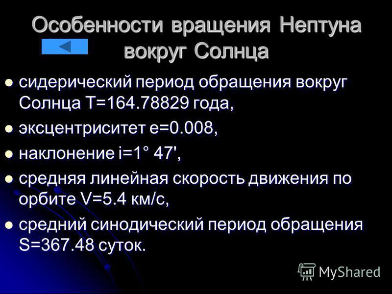 Особенности вращения Нептуна вокруг Солнца сидерический период обращения вокруг Солнца Т=164.78829 года, сидерический период обращения вокруг Солнца Т=164.78829 года, эксцентриситет e=0.008, эксцентриситет e=0.008, наклонение i=1° 47', наклонение i=1