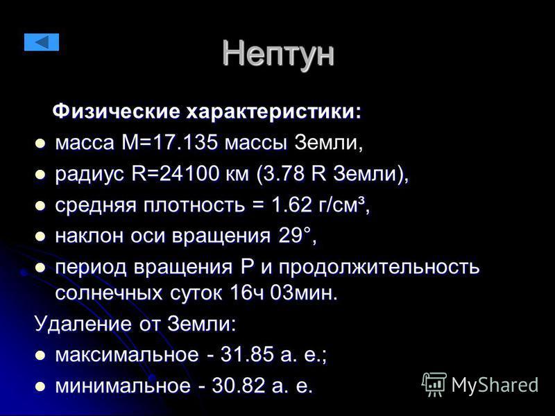 Нептун Физические характеристики: Физические характеристики: масса М=17.135 массы масса М=17.135 массы Земли, радиус R=24100 км (3.78 R Земли), радиус R=24100 км (3.78 R Земли), средняя плотность = 1.62 г/см³, средняя плотность = 1.62 г/см³, наклон о