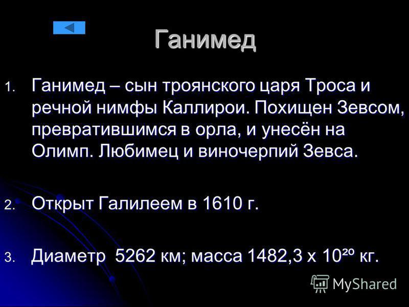 Ганимед 1. Ганимед – сын троянского царя Троса и речной нимфы Каллирои. Похищен Зевсом, превратившимся в орла, и унесён на Олимп. Любимец и виночерпий Зевса. 2. Открыт Галилеем в 1610 г. 3. Диаметр 5262 км; масса 1482,3 х 10²º кг.