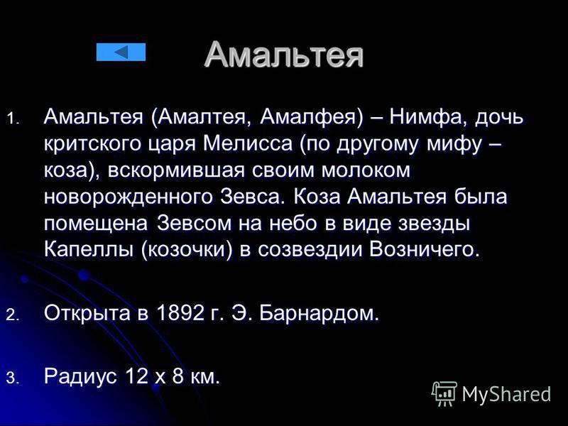 Амальтея 1. Амальтея (Амалтея, Амалфея) – Нимфа, дочь критского царя Мелисса (по другому мифу – коза), вскормившая своим молоком новорожденного Зевса. Коза Амальтея была помещена Зевсом на небо в виде звезды Капеллы (козочки) в созвездии Возничего. 2