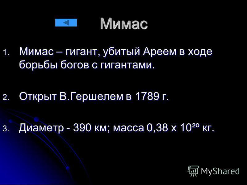 Мимас 1. Мимас – гигант, убитый Ареем в ходе борьбы богов с гигантами. 2. Открыт В.Гершелем в 1789 г. 3. Диаметр - 390 км; масса 0,38 х 10²º кг.