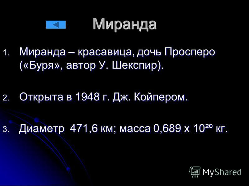 Миранда 1. Миранда – красавица, дочь Просперо («Буря», автор У. Шекспир). 2. Открыта в 1948 г. Дж. Койпером. 3. Диаметр 471,6 км; масса 0,689 х 10²º кг.