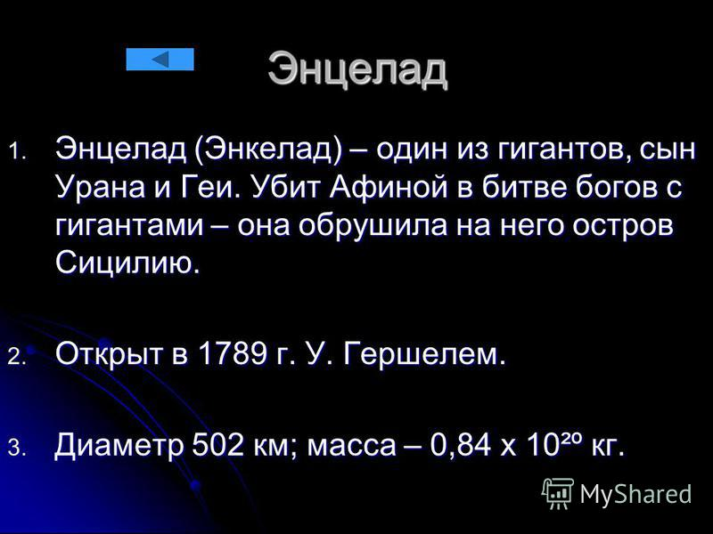 Энцелад 1. Энцелад (Энкелад) – один из гигантов, сын Урана и Геи. Убит Афиной в битве богов с гигантами – она обрушила на него остров Сицилию. 2. Открыт в 1789 г. У. Гершелем. 3. Диаметр 502 км; масса – 0,84 х 10²º кг.