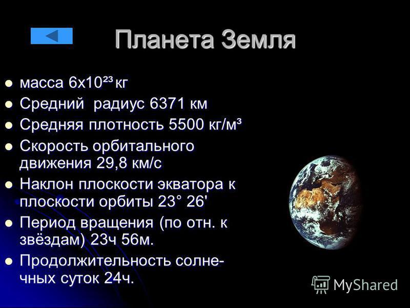 Планета Земля масса 6 х 10²³ кг масса 6 х 10²³ кг Средний радиус 6371 км Средний радиус 6371 км Средняя плотность 5500 кг/м³ Средняя плотность 5500 кг/м³ Скорость орбитального движения 29,8 км/с Скорость орбитального движения 29,8 км/с Наклон плоскос