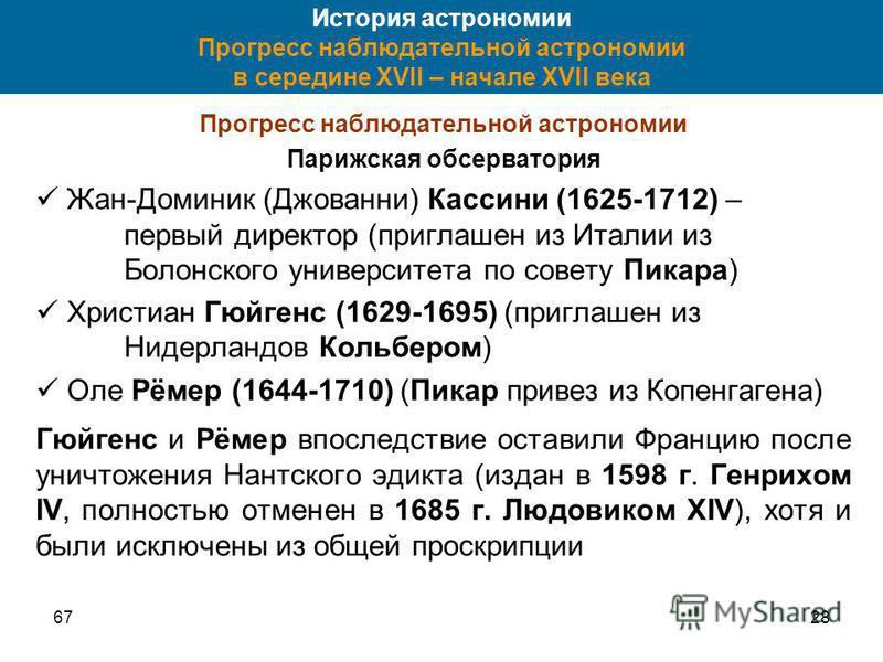 6728 История астрономии Прогресс наблюдательной астрономии в середине XVII – начале XVII века Прогресс наблюдательной астрономии Парижская обсерватория Жан-Доминик (Джованни) Кассини (1625-1712) – первый директор (приглашен из Италии из Болонского ун
