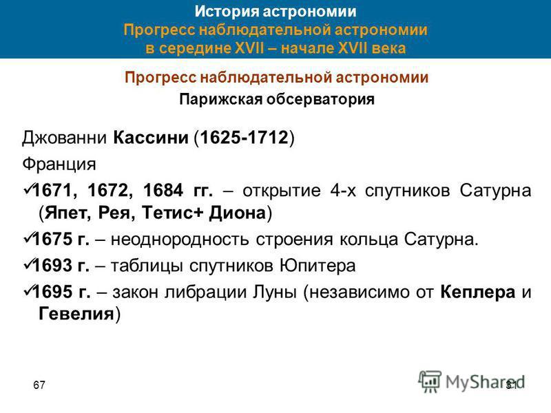 6731 История астрономии Прогресс наблюдательной астрономии в середине XVII – начале XVII века Прогресс наблюдательной астрономии Парижская обсерватория Джованни Кассини (1625-1712) Франция 1671, 1672, 1684 гг. – открытие 4-х спутников Сатурна (Япет,