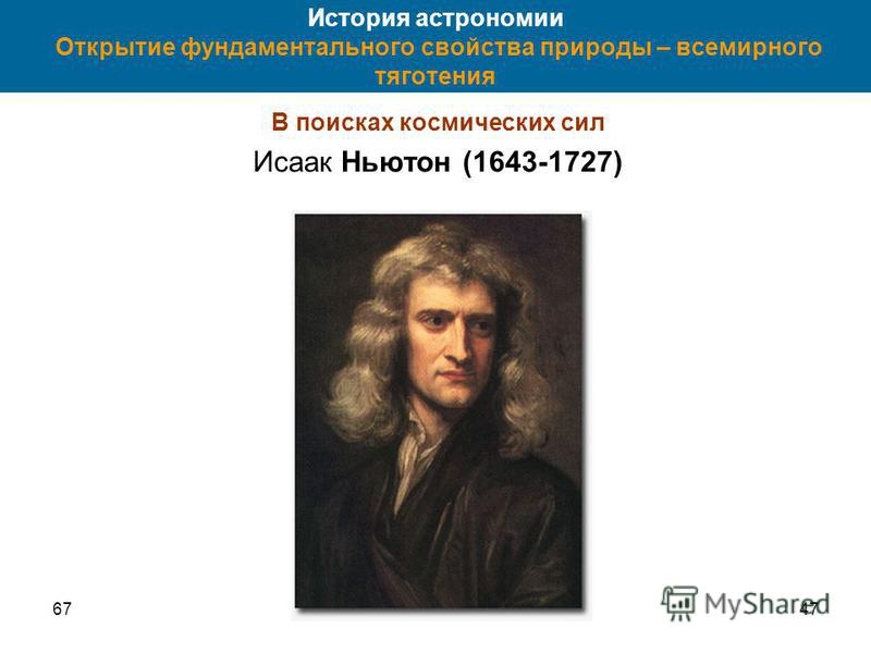 6747 История астрономии Открытие фундаментального свойства природы – всемирного тяготения В поисках космических сил Исаак Ньютон (1643-1727)