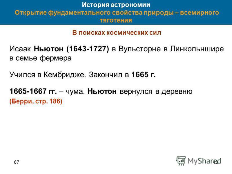 6748 История астрономии Открытие фундаментального свойства природы – всемирного тяготения В поисках космических сил Исаак Ньютон (1643-1727) в Вульсторне в Линкольншире в семье фермера Учился в Кембридже. Закончил в 1665 г. 1665-1667 гг. – чума. Ньют