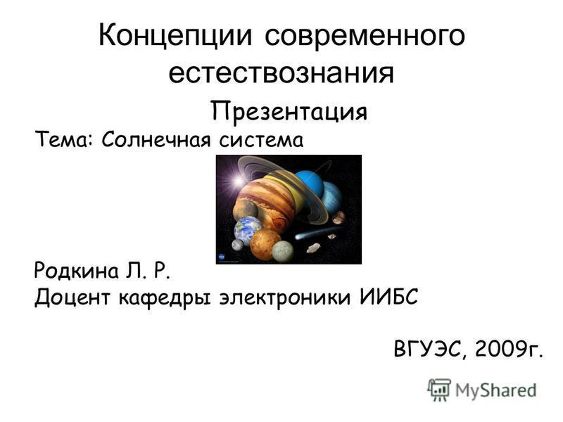 Концепции современного естествознания Презентация Тема: Солнечная система Родкина Л. Р. Доцент кафедры электроники ИИБС ВГУЭС, 2009 г.