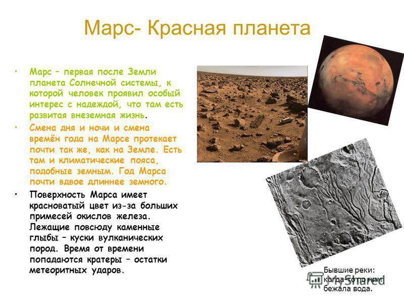 Марс- Красная планета Марс – первая после Земли планета Солнечной системы, к которой человек проявил особый интерес с надеждой, что там есть развитая внеземная жизнь. Смена дня и ночи и смена времён года на Марсе протекает почти так же, как на Земле.