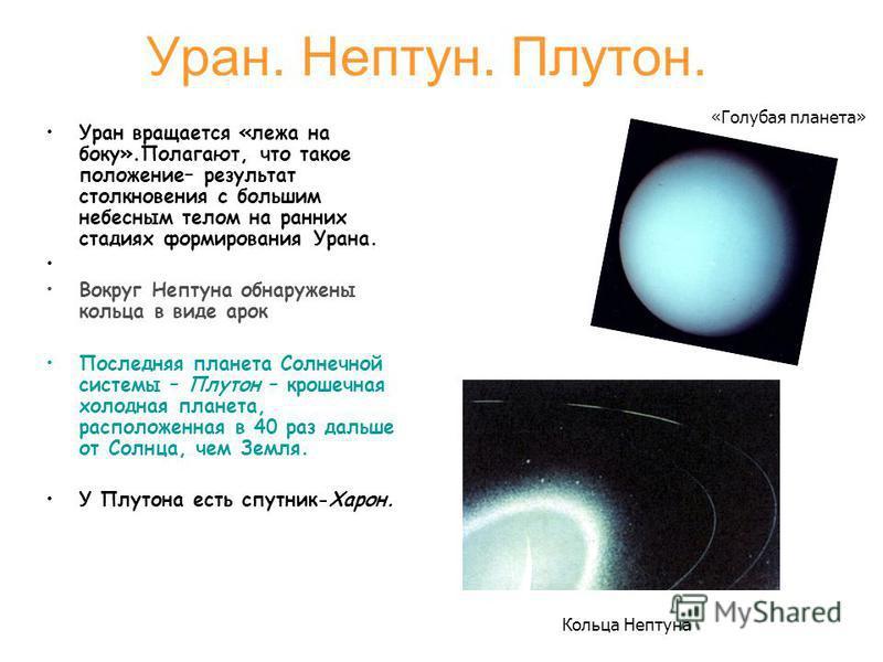 Уран. Нептун. Плутон. Уран вращается «лежа на боку».Полагают, что такое положение– результат столкновения с большим небесным телом на ранних стадиях формирования Урана. Вокруг Нептуна обнаружены кольца в виде арок Последняя планета Солнечной системы
