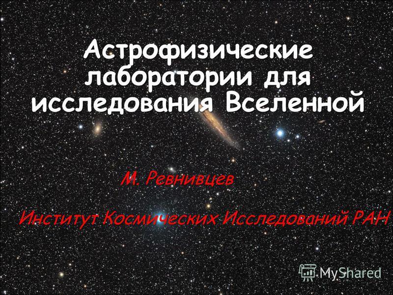 Астрофизические лаборатории для исследования Вселенной М. Ревнивцев М. Ревнивцев Институт Космических Исследований РАН Институт Космических Исследований РАН