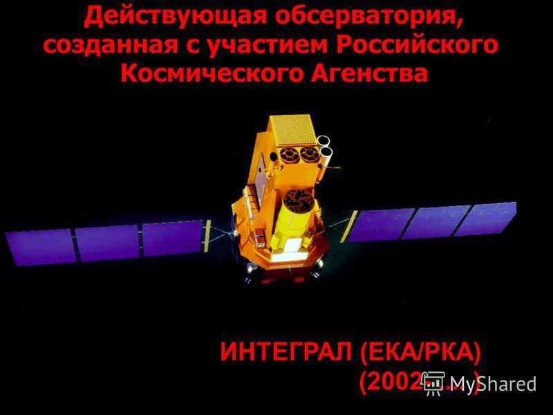 ИНТЕГРАЛ (ЕКА/РКА) (2002-.... ) Действующая обсерватория, созданная с участием Российского Космического Агенства