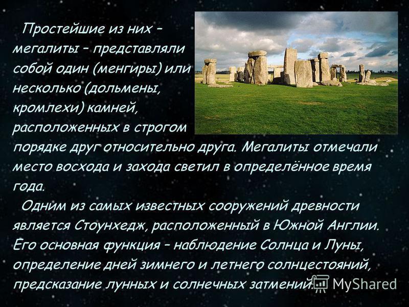 Простейшие из них – мегалиты – представляли собой один (менгиры) или несколько (дольмены, кромлехи) камней, расположенных в строгом порядке друг относительно друга. Мегалиты отмечали место восхода и захода светил в определённое время года. Одним из с