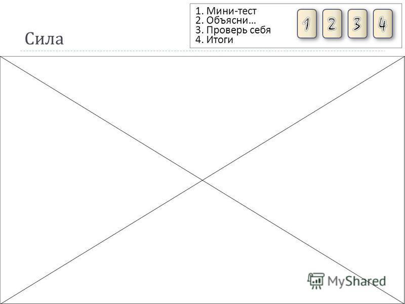 Сила 1. Мини - тест 2. Объясни … 3. Проверь себя 4. Итоги