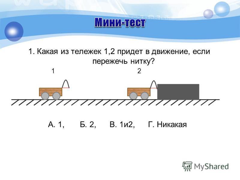1. Какая из тележек 1,2 придет в движение, если пережечь нитку? 1 2 А. 1, Б. 2, В. 1 и 2, Г. Никакая