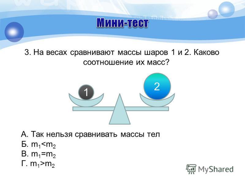3. На весах сравнивают массы шаров 1 и 2. Каково соотношение их масс? А. Так нельзя сравнивать массы тел Б. m 1 m 2 1 2