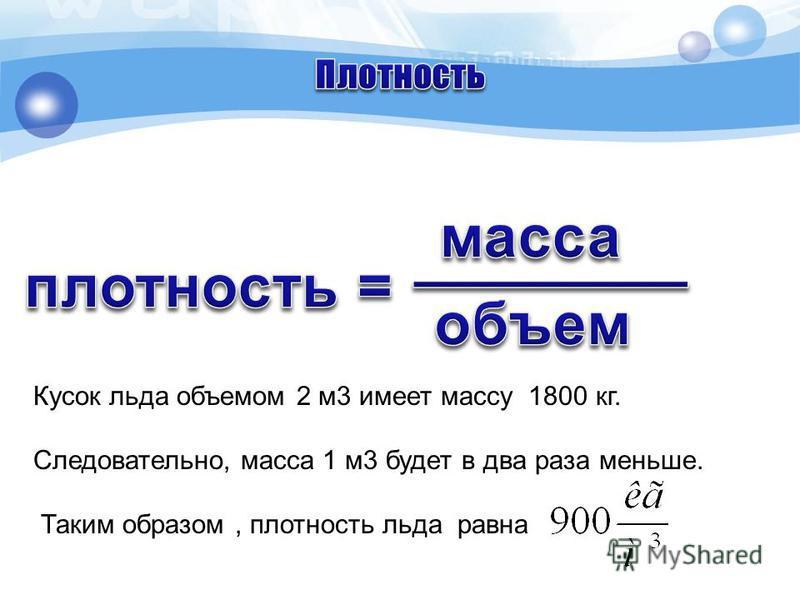 Кусок льда объемом 2 м 3 имеет массу 1800 кг. Следовательно, масса 1 м 3 будет в два раза меньше. Таким образом, плотность льда равна