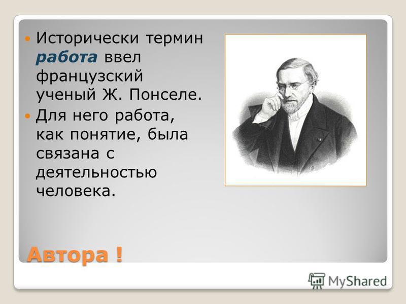 Автора ! Исторически термин работа ввел французский ученый Ж. Понселе. Для него работа, как понятие, была связана с деятельностью человека.