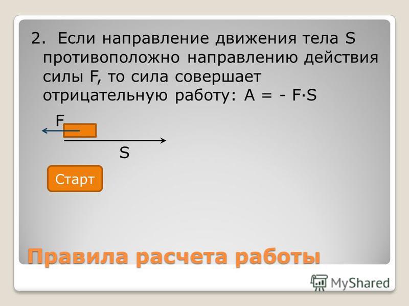 Правила расчета работы 2. Если направление движения тела S противоположно направлению действия силы F, то сила совершает отрицательную работу: A = - FS F S Старт