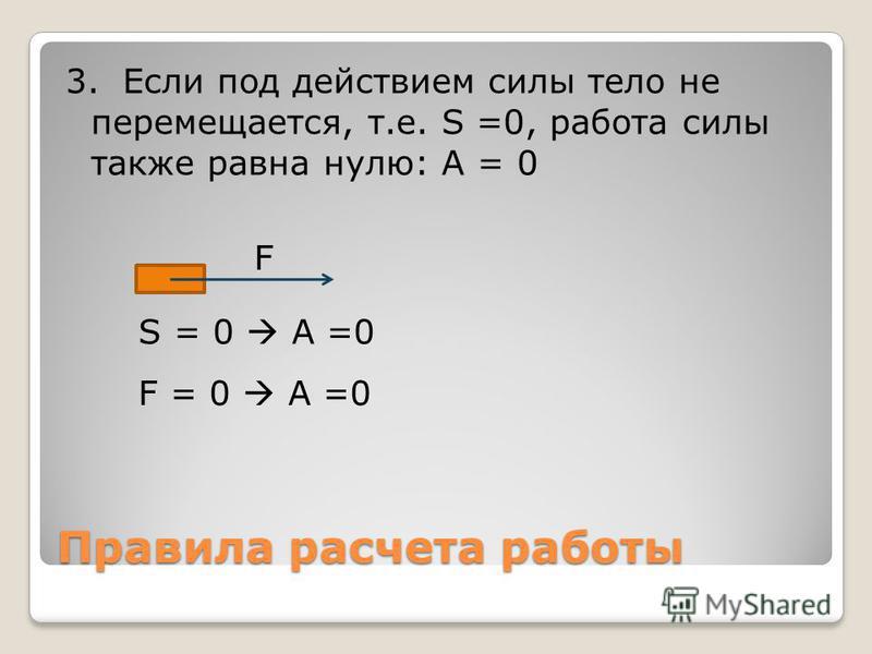 Правила расчета работы 3. Если под действием силы тело не перемещается, т.е. S =0, работа силы также равна нулю: A = 0 F S = 0 A =0 F = 0 A =0