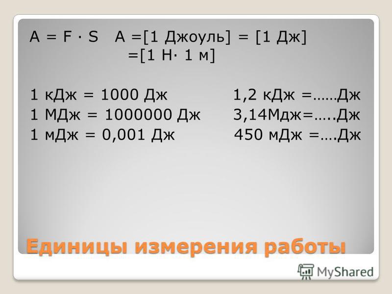 Единицы измерения работы A = F S A =[1 Джоуль] = [1 Дж] =[1 Н 1 м] 1 к Дж = 1000 Дж 1,2 к Дж =……Дж 1 МДж = 1000000 Дж 3,14Мдж=…..Дж 1 м Дж = 0,001 Дж 450 м Дж =….Дж