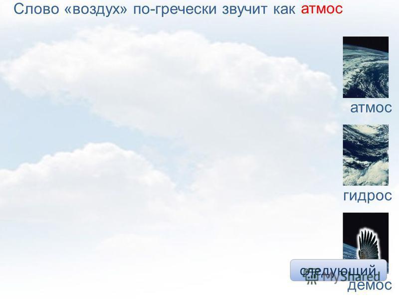 следующий атмос гидрос демос Слово «воздух» по-гречески звучит какатмос