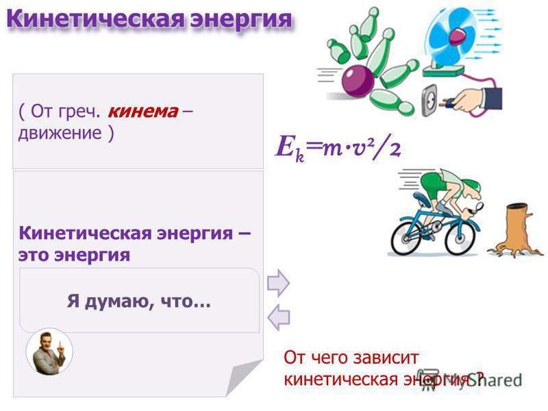 ( От греч. кинема – движение ) Кинетическая энергия – это энергия движущихся тел. Я думаю, что… Е k = mv 2 /2 От чего зависит кинетическая энергия ?
