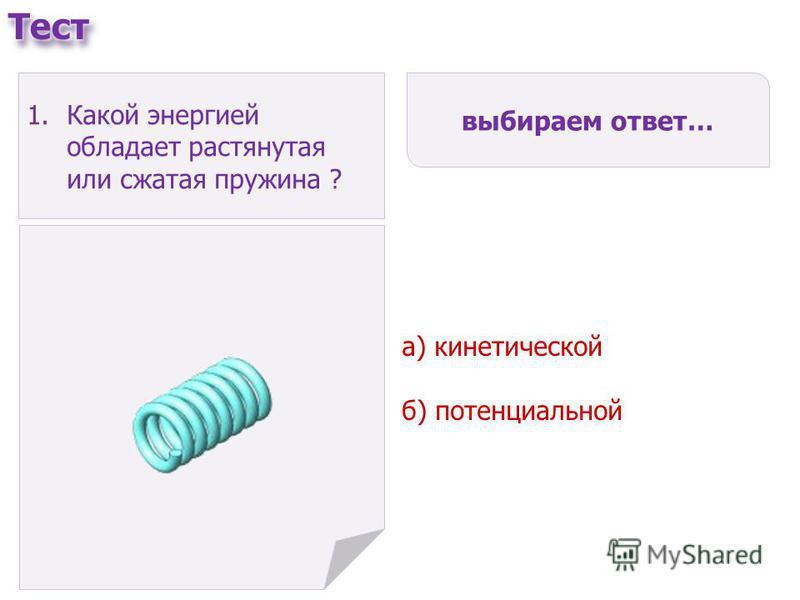 а) кинетической б) потенциальной выбираем ответ… 1. Какой энергией обладает растянутая или сжатая пружина ?