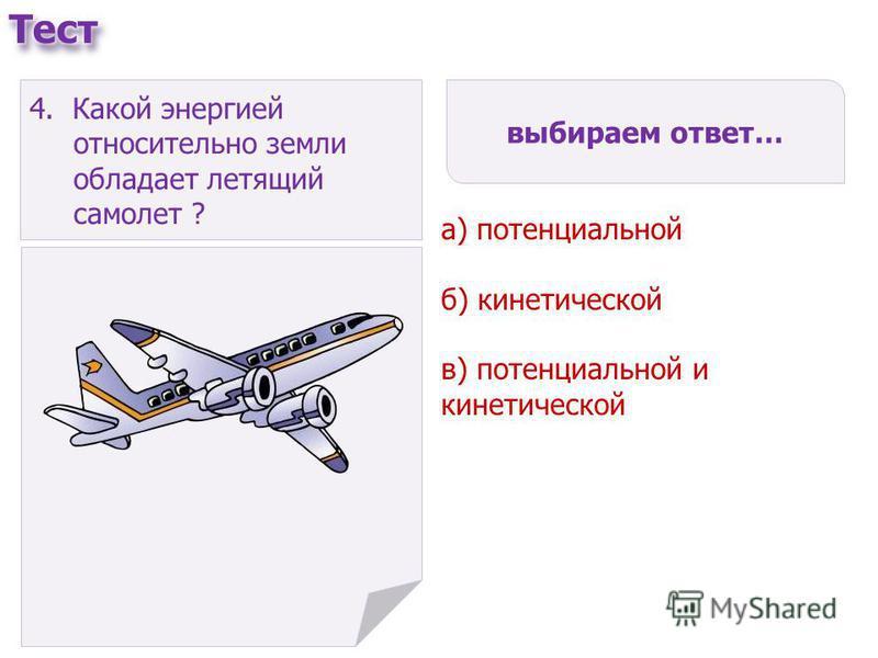 выбираем ответ… а) потенциальной б) кинетической в) потенциальной и кинетической 4. Какой энергией относительно земли обладает летящий самолет ?