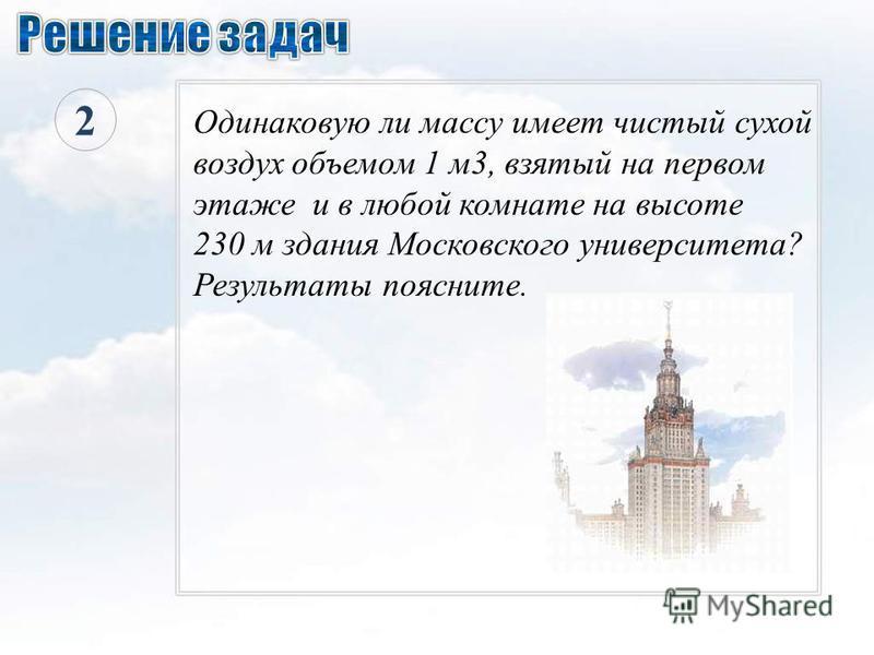 2 Одинаковую ли массу имеет чистый сухой воздух объемом 1 м 3, взятый на первом этаже и в любой комнате на высоте 230 м здания Московского университета? Результаты поясните.