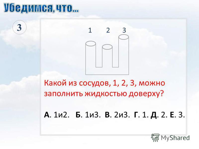 1 2 3 Какой из сосудов, 1, 2, 3, можно заполнить жидкостью доверху? А. 1 и 2. Б. 1 и 3. В. 2 и 3. Г. 1. Д. 2. Е. 3. 3
