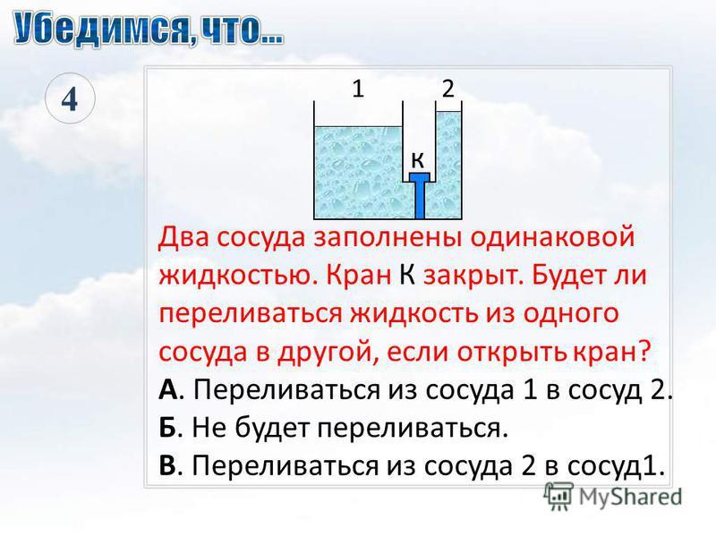 Два сосуда заполнены одинаковой жидкостью. Кран К закрыт. Будет ли переливаться жидкость из одного сосуда в другой, если открыть кран? А. Переливаться из сосуда 1 в сосуд 2. Б. Не будет переливаться. В. Переливаться из сосуда 2 в сосуд 1. 4 к 1 2