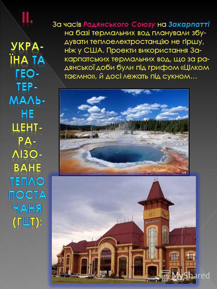 За часів Радянського Союзу на Закарпатті на базі термальних вод планували збу- дувати теплоелектростанцію не гіршу, ніж у США. Проекти використання За- карпатських термальних вод, що за ра- дянської доби були під грифом «Цілком таємно», й досі лежать