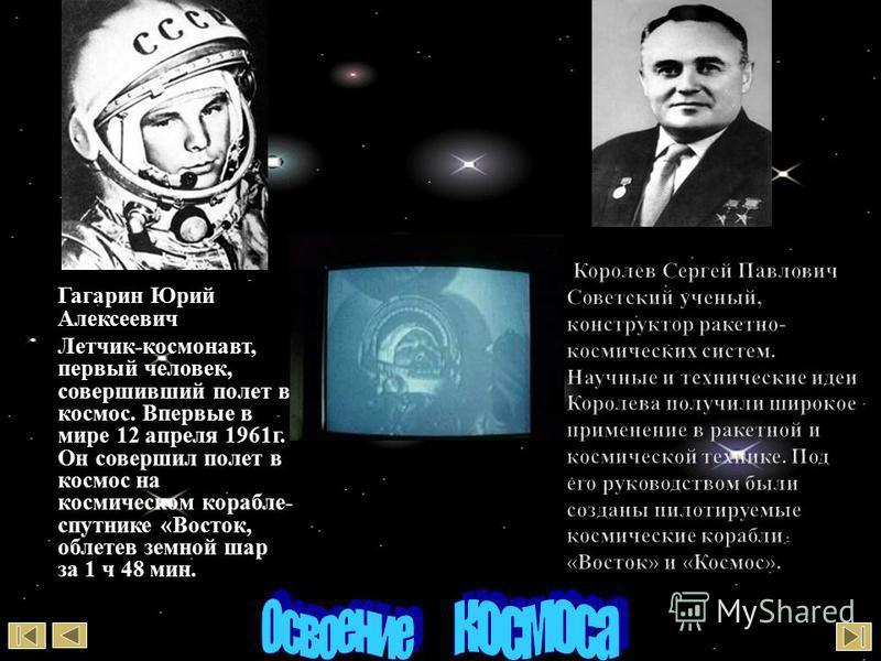 Гагарин Юрий Алексеевич Летчик - космонавт, первый человек, совершивший полет в космос. Впервые в мире 12 апреля 1961 г. Он совершил полет в космос на космическом корабле - спутнике « Восток, облетев земной шар за 1 ч 48 мин. Королев С. П.