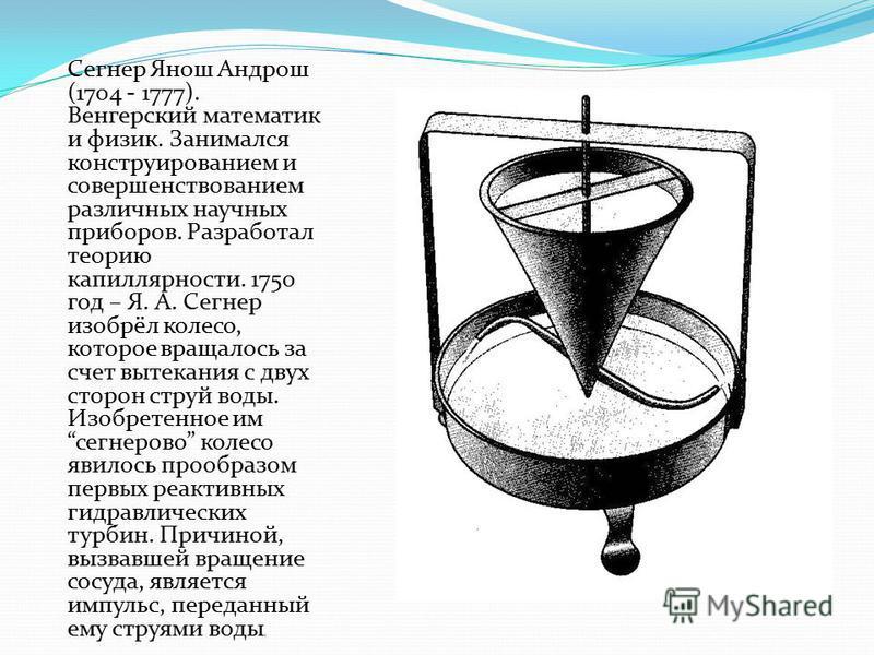 Сегнер Янош Андрош (1704 - 1777). Венгерский математик и физик. Занимался конструированием и совершенствованием различных научных приборов. Разработал теорию капиллярности. 1750 год – Я. А. Сегнер изобрёл колесо, которое вращалось за счет вытекания с