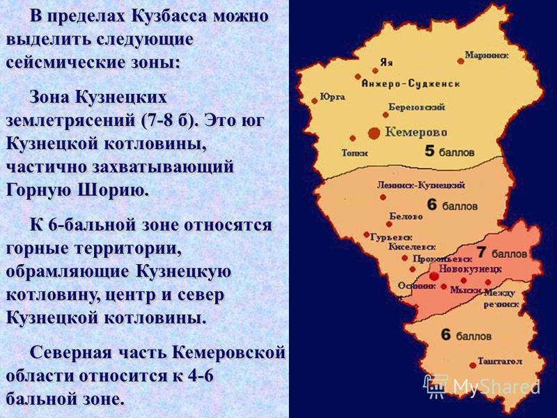 В пределах Кузбасса можно выделить следующие сейсмические зоны: Зона Кузнецких землетрясений (7-8 б). Это юг Кузнецкой котловины, частично захватывающий Горную Шорию. К 6-бальной зоне относятся горные территории, обрамляющие Кузнецкую котловину, цент