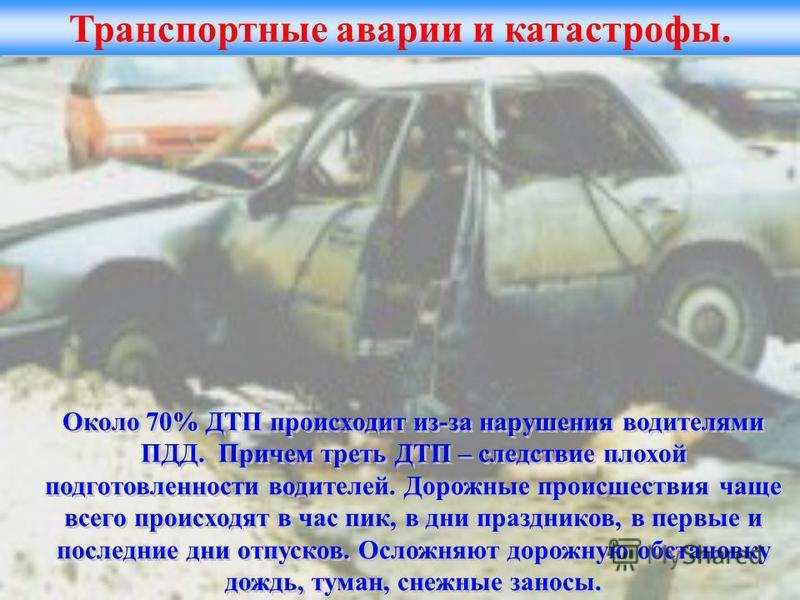 Транспортные аварии и катастрофы. Около 70% ДТП происходит из-за нарушения водителями ПДД. Причем треть ДТП – следствие плохой подготовленности водителей. Дорожные происшествия чаще всего происходят в час пик, в дни праздников, в первые и последние д