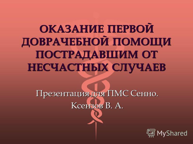 ОКАЗАНИЕ ПЕРВОЙ ДОВРАЧЕБНОЙ ПОМОЩИ ПОСТРАДАВШИМ ОТ НЕСЧАСТНЫХ СЛУЧАЕВ Презентация для ПМС Сенно. Ксензов В. А.