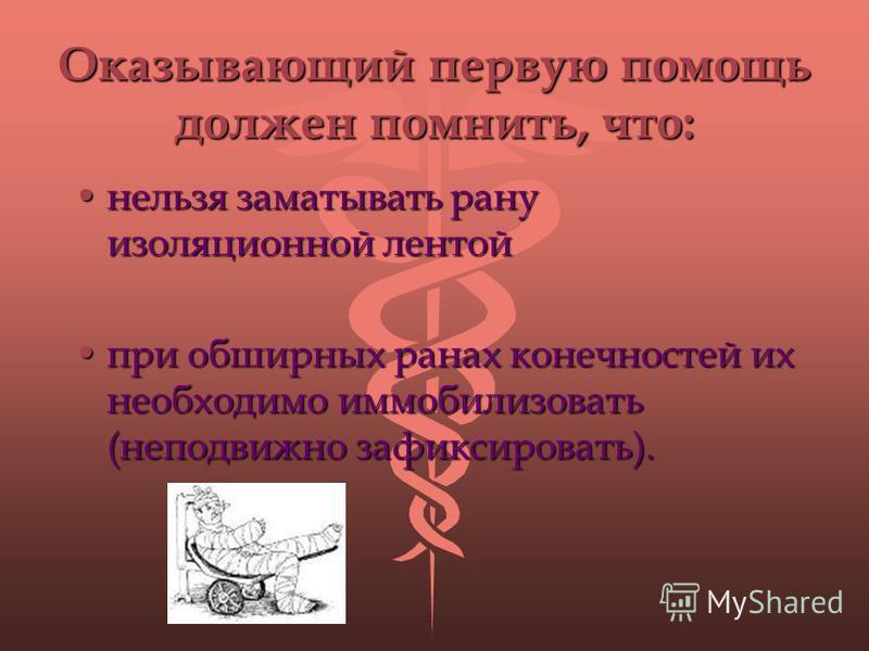 Оказывающий первую помощь должен помнить, что: нельзя заматывать рану изоляционной лентойнельзя заматывать рану изоляционной лентой при обширных ранах конечностей их необходимо иммобилизовать (неподвижно зафиксировать).при обширных ранах конечностей