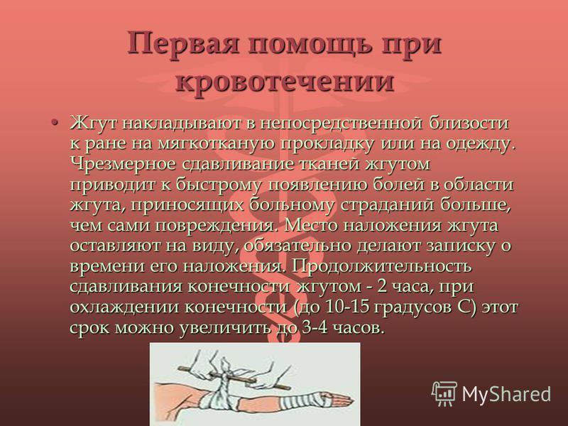 Первая помощь при кровотечении Жгут накладывают в непосредственной близости к ране на мягкотканую прокладку или на одежду. Чрезмерное сдавливание тканей жгутом приводит к быстрому появлению болей в области жгута, приносящих больному страданий больше,