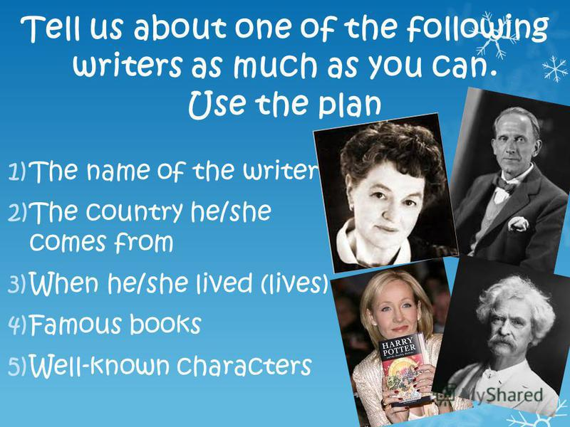 Tell us about one of the following writers as much as you can. Use the plan 1)The name of the writer 2)The country he/she comes from 3)When he/she lived (lives) 4)Famous books 5)Well-known characters