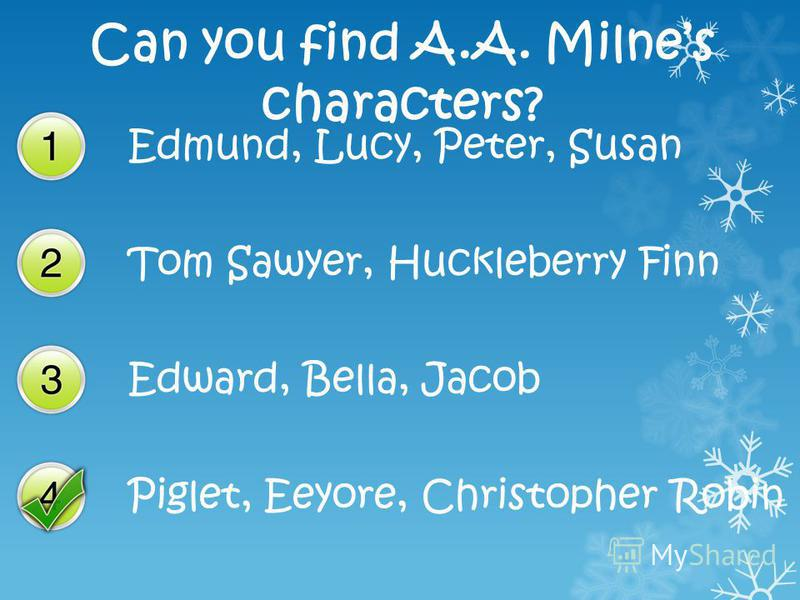 Can you find A.A. Milnes characters? Edmund, Lucy, Peter, Susan Tom Sawyer, Huckleberry Finn Edward, Bella, Jacob Piglet, Eeyore, Christopher Robin