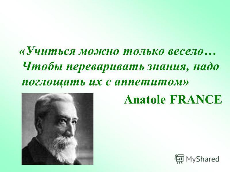 «Учиться можно только весело… Чтобы переваривать знания, надо поглощать их с аппетитом» Anatole FRANCE