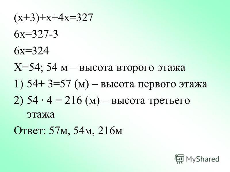 (х+3)+х+4 х=327 6 х=327-3 6 х=324 Х=54; 54 м – высота второго этажа 1)54+ 3=57 (м) – высота первого этажа 2)54 · 4 = 216 (м) – высота третьего этажа Ответ: 57 м, 54 м, 216 м