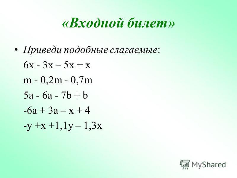 «Входной билет» Приведи подобные слагаемые: 6x - 3x – 5x + x m - 0,2m - 0,7m 5a - 6a - 7b + b -6a + 3a – x + 4 -y +x +1,1y – 1,3x