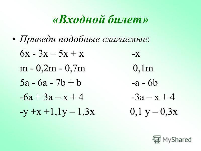 «Входной билет» Приведи подобные слагаемые: 6x - 3x – 5x + x -x m - 0,2m - 0,7m 0,1m 5a - 6a - 7b + b -a - 6b -6a + 3a – x + 4 -3a – x + 4 -y +x +1,1y – 1,3x 0,1 y – 0,3x