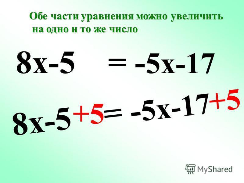 8x-5 = - 5x-17 +5 8x-5 = - 5x-17 Обе части уравнения можно увеличить на одно и то же число на одно и то же число